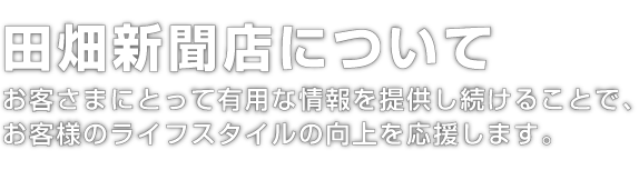 田畑新聞店について お客さまにとって有用な情報を提供し続けることで、お客様のライフスタイルの向上を応援します。