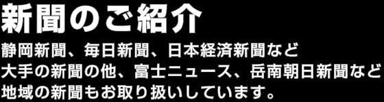 新聞のご紹介。静岡新聞、毎日新聞、日本経済新聞など大手の新聞の他、富士ニュース、岳南朝日新聞など地域の新聞もお取り扱いしています。